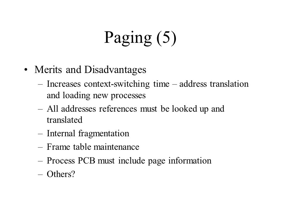 Paging (5) Merits and Disadvantages –Increases context-switching time – address translation and loading new processes –All addresses references must be looked up and translated –Internal fragmentation –Frame table maintenance –Process PCB must include page information –Others?