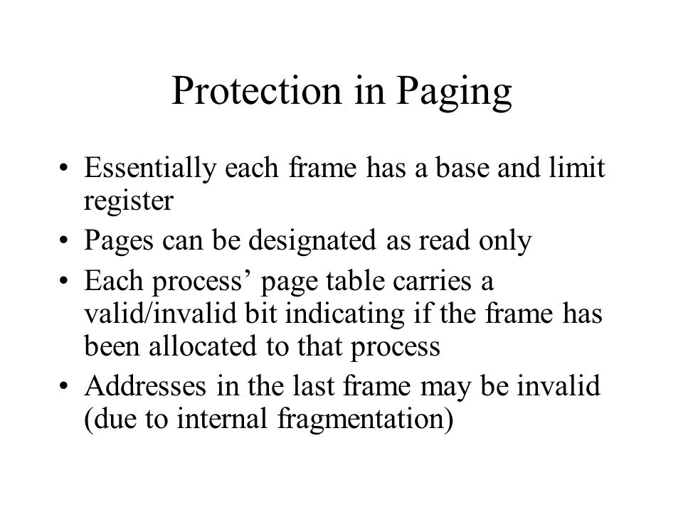 Protection in Paging Essentially each frame has a base and limit register Pages can be designated as read only Each process' page table carries a valid/invalid bit indicating if the frame has been allocated to that process Addresses in the last frame may be invalid (due to internal fragmentation)