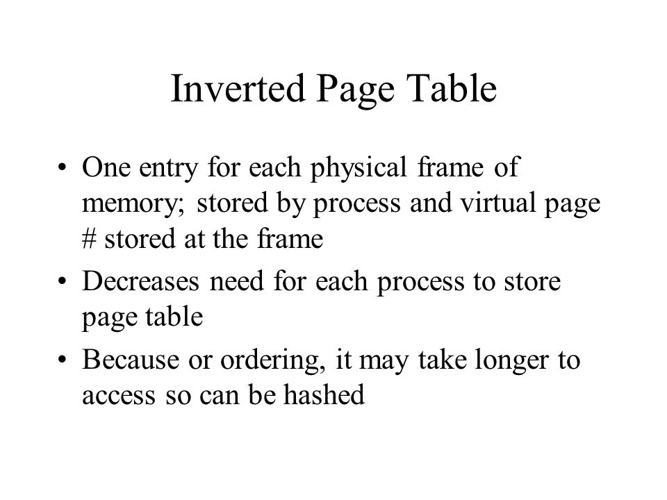 Inverted Page Table One entry for each physical frame of memory; stored by process and virtual page # stored at the frame Decreases need for each process to store page table Because or ordering, it may take longer to access so can be hashed
