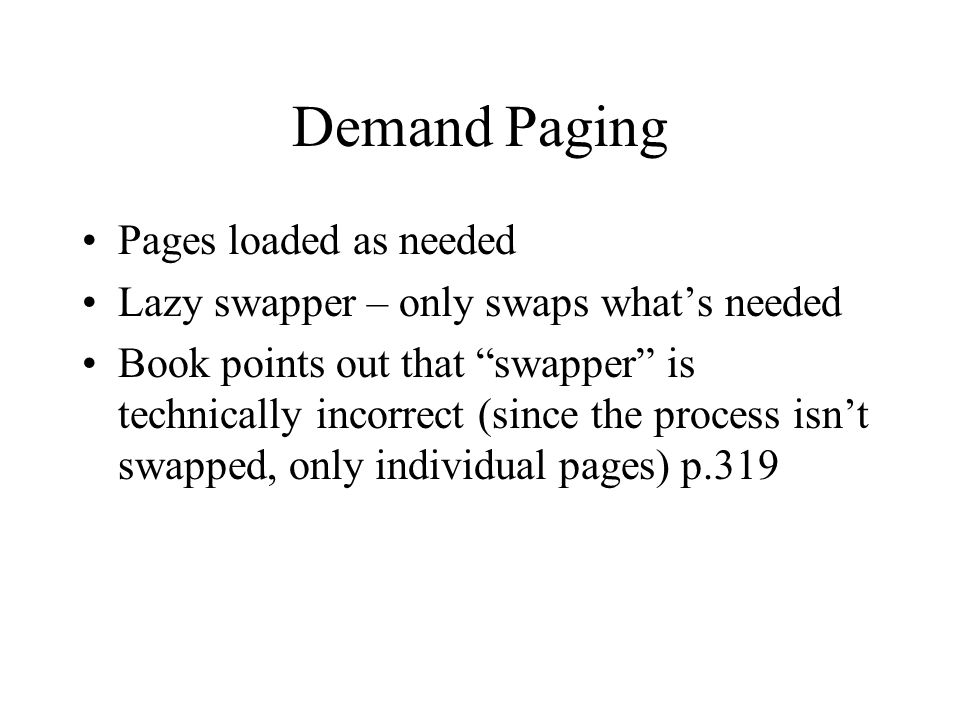 Demand Paging Pages loaded as needed Lazy swapper – only swaps what's needed Book points out that swapper is technically incorrect (since the process isn't swapped, only individual pages) p.319