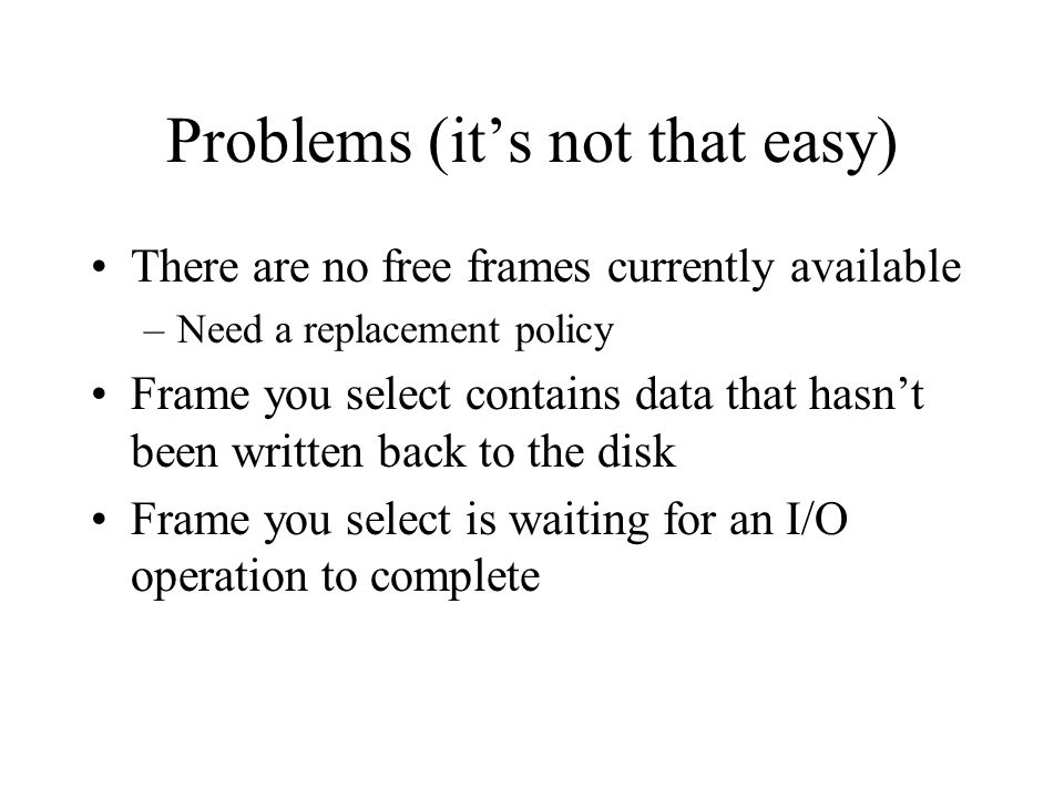 Problems (it's not that easy) There are no free frames currently available –Need a replacement policy Frame you select contains data that hasn't been written back to the disk Frame you select is waiting for an I/O operation to complete
