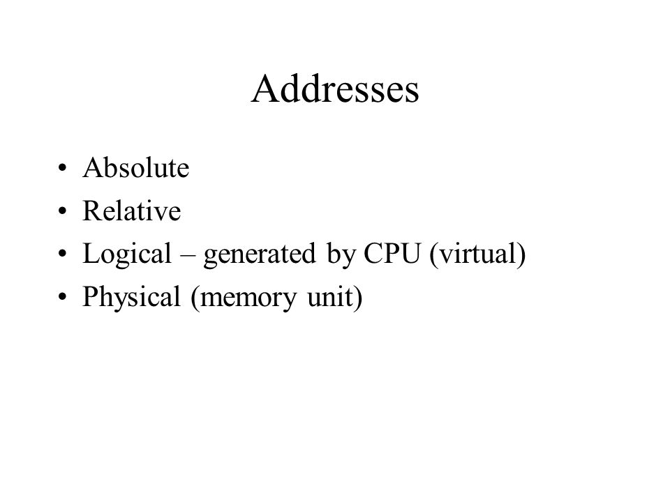 Addresses Absolute Relative Logical – generated by CPU (virtual) Physical (memory unit)