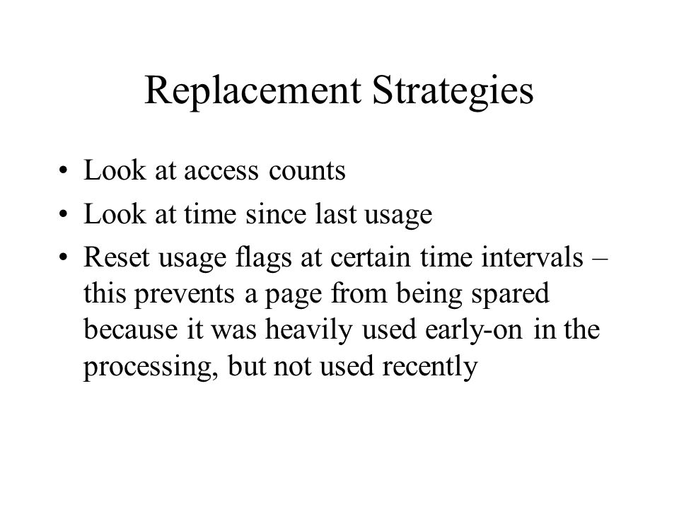 Replacement Strategies Look at access counts Look at time since last usage Reset usage flags at certain time intervals – this prevents a page from being spared because it was heavily used early-on in the processing, but not used recently