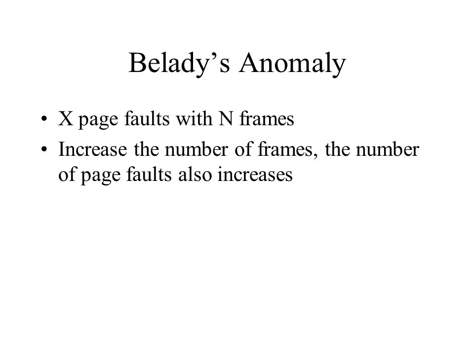 Belady's Anomaly X page faults with N frames Increase the number of frames, the number of page faults also increases