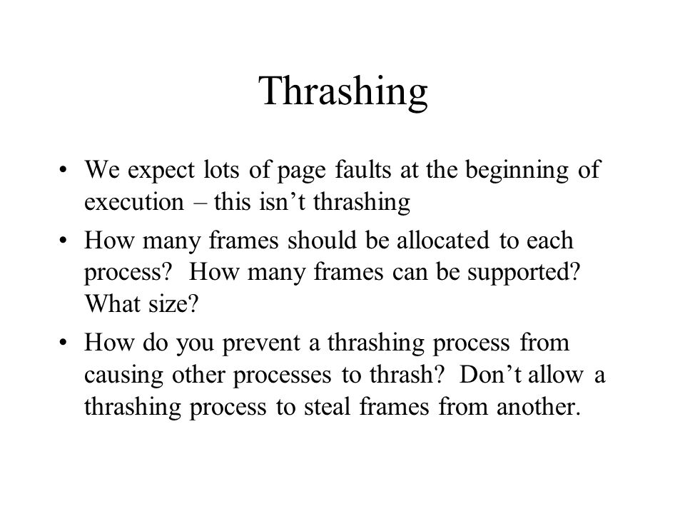 Thrashing We expect lots of page faults at the beginning of execution – this isn't thrashing How many frames should be allocated to each process.