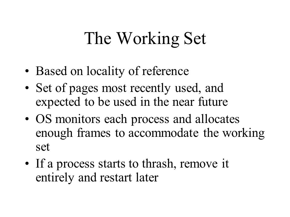 The Working Set Based on locality of reference Set of pages most recently used, and expected to be used in the near future OS monitors each process and allocates enough frames to accommodate the working set If a process starts to thrash, remove it entirely and restart later