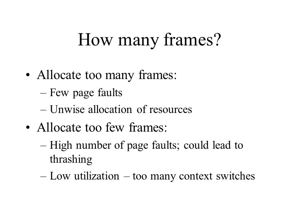 How many frames? Allocate too many frames: –Few page faults –Unwise allocation of resources Allocate too few frames: –High number of page faults; coul