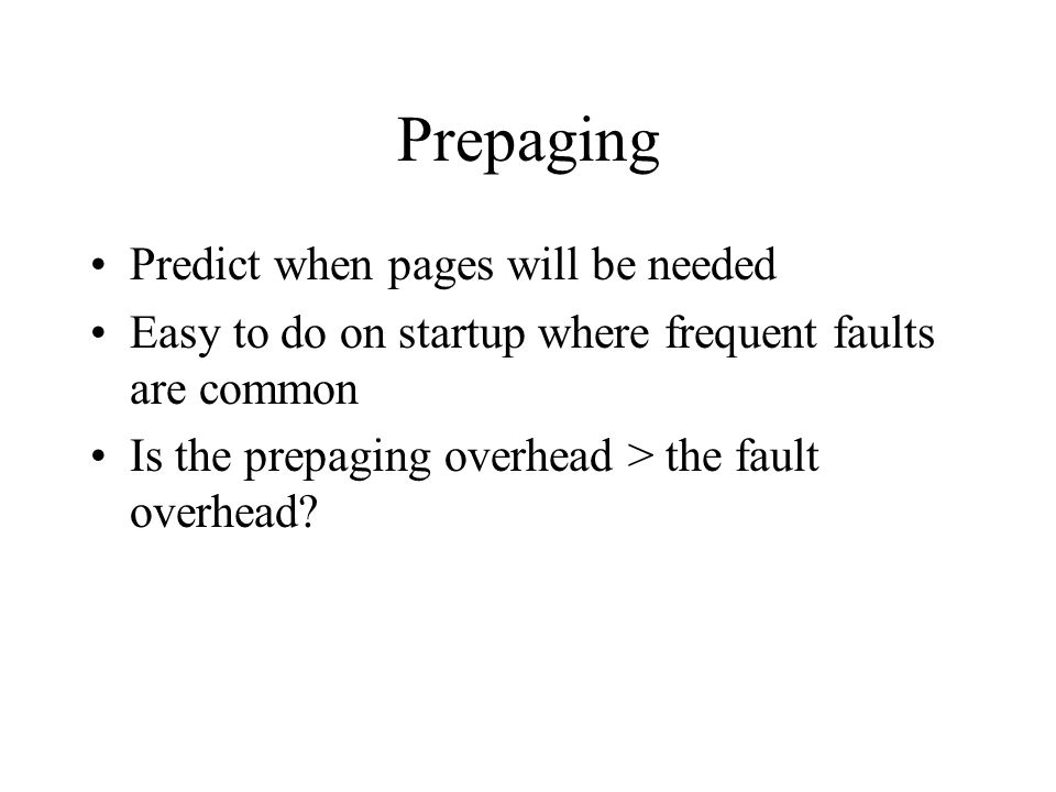 Prepaging Predict when pages will be needed Easy to do on startup where frequent faults are common Is the prepaging overhead > the fault overhead?