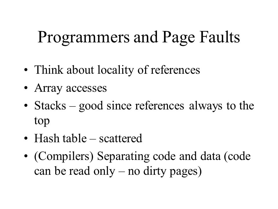 Programmers and Page Faults Think about locality of references Array accesses Stacks – good since references always to the top Hash table – scattered (Compilers) Separating code and data (code can be read only – no dirty pages)
