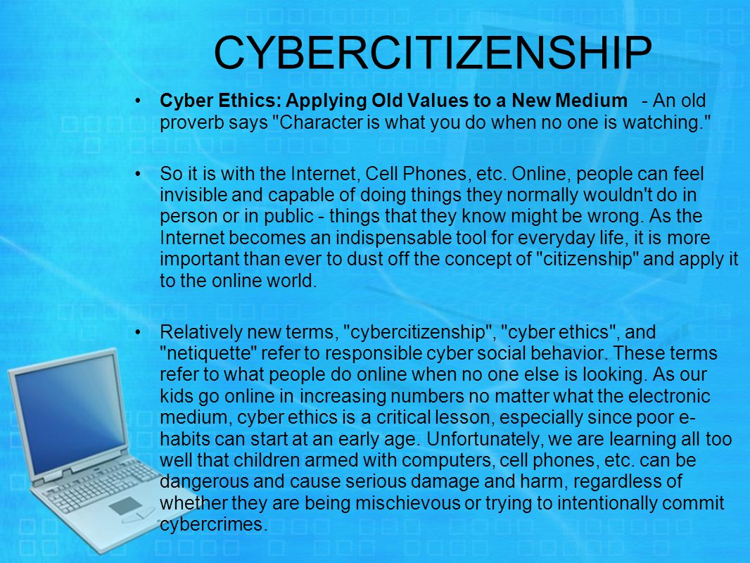 CYBERCITIZENSHIP Cyber Ethics: Applying Old Values to a New Medium - An old proverb says Character is what you do when no one is watching. So it is with the Internet, Cell Phones, etc.