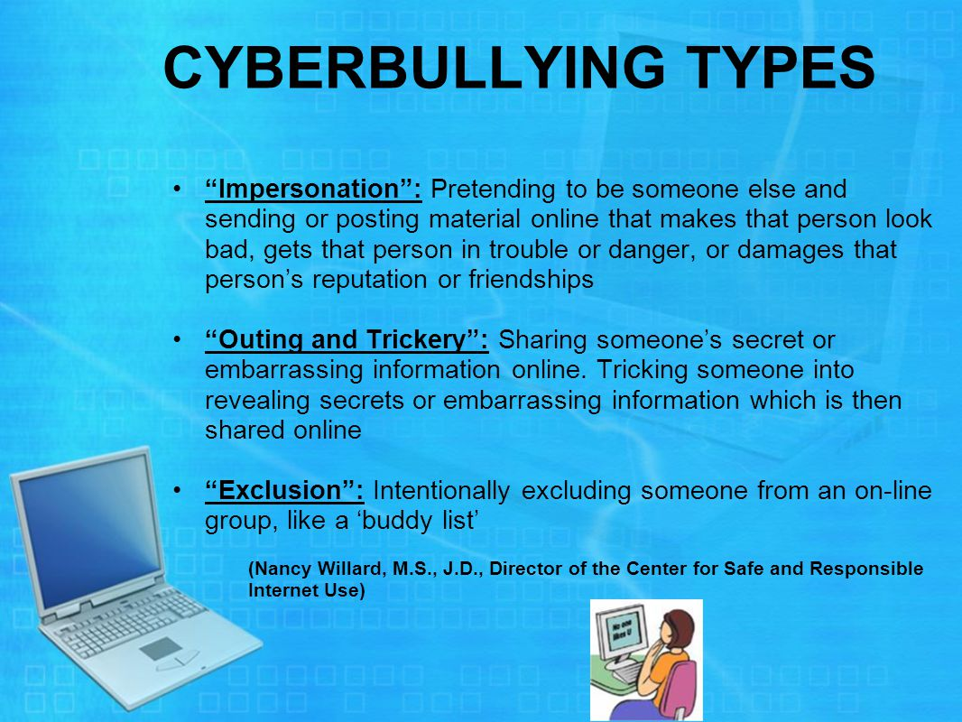 CYBERBULLYING TYPES Impersonation : Pretending to be someone else and sending or posting material online that makes that person look bad, gets that person in trouble or danger, or damages that person's reputation or friendships Outing and Trickery : Sharing someone's secret or embarrassing information online.