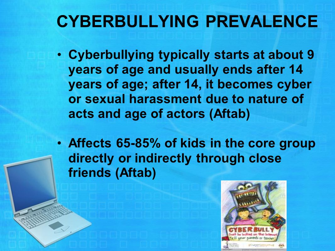 CYBERBULLYING PREVALENCE Cyberbullying typically starts at about 9 years of age and usually ends after 14 years of age; after 14, it becomes cyber or sexual harassment due to nature of acts and age of actors (Aftab) Affects 65-85% of kids in the core group directly or indirectly through close friends (Aftab)