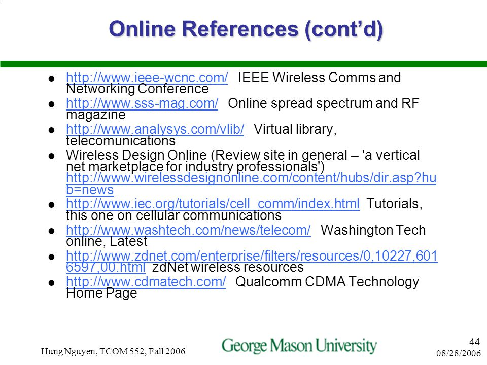 08/28/2006 Hung Nguyen, TCOM 552, Fall 2006 43 Online References (cont'd) http://comet.columbia.edu/cellularip/ Cellular IP protocol research http://c