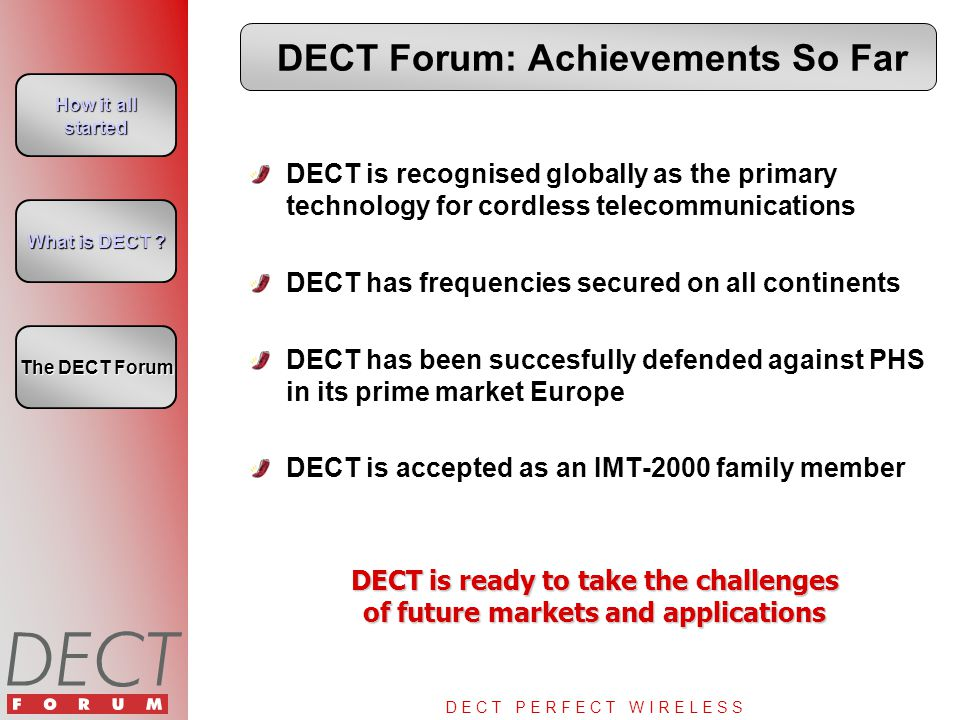 D E C T P E R F E C T W I R E L E S S DECT Forum: Achievements So Far DECT is recognised globally as the primary technology for cordless telecommunications DECT has frequencies secured on all continents DECT has been succesfully defended against PHS in its prime market Europe DECT is accepted as an IMT-2000 family member DECT is ready to take the challenges of future markets and applications How it all started How it all started What is DECT .