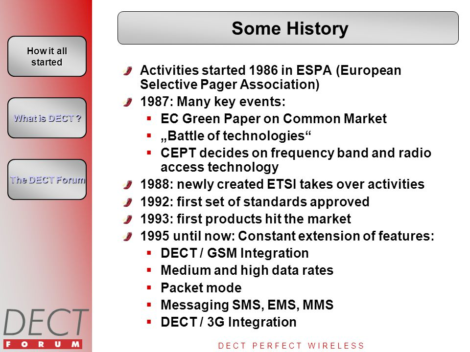 "D E C T P E R F E C T W I R E L E S S Some History Activities started 1986 in ESPA (European Selective Pager Association) 1987: Many key events:  EC Green Paper on Common Market  ""Battle of technologies  CEPT decides on frequency band and radio access technology 1988: newly created ETSI takes over activities 1992: first set of standards approved 1993: first products hit the market 1995 until now: Constant extension of features:  DECT / GSM Integration  Medium and high data rates  Packet mode  Messaging SMS, EMS, MMS  DECT / 3G Integration How it all started How it all started What is DECT ."