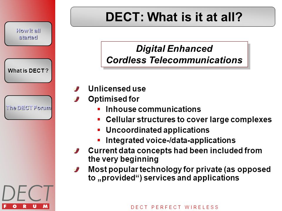 D E C T P E R F E C T W I R E L E S S DECT: What is it at all? Unlicensed use Optimised for  Inhouse communications  Cellular structures to cover la