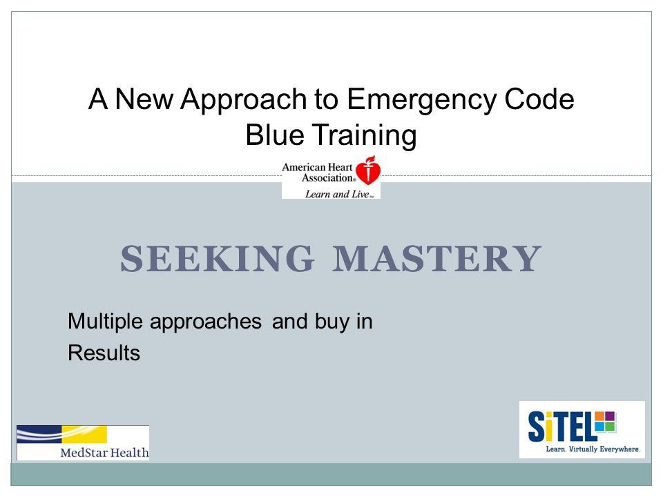 SEEKING MASTERY A New Approach to Emergency Code Blue Training Multiple approaches and buy in Results