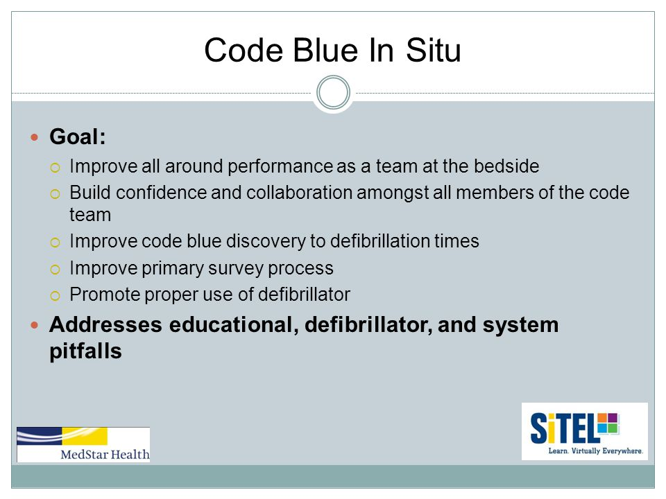Code Blue In Situ Goal:  Improve all around performance as a team at the bedside  Build confidence and collaboration amongst all members of the code team  Improve code blue discovery to defibrillation times  Improve primary survey process  Promote proper use of defibrillator Addresses educational, defibrillator, and system pitfalls