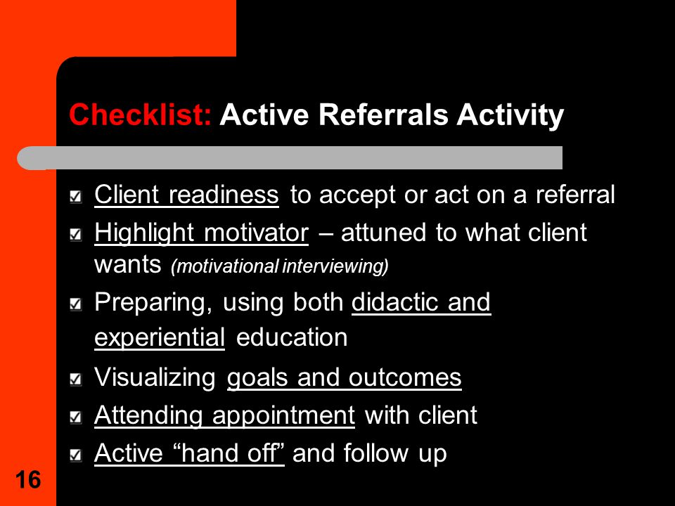 16 Checklist: Active Referrals Activity Client readiness to accept or act on a referral Highlight motivator – attuned to what client wants (motivational interviewing) Preparing, using both didactic and experiential education Visualizing goals and outcomes Attending appointment with client Active hand off and follow up