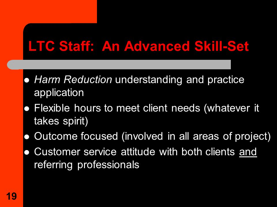 19 LTC Staff: An Advanced Skill-Set Harm Reduction understanding and practice application Flexible hours to meet client needs (whatever it takes spirit) Outcome focused (involved in all areas of project) Customer service attitude with both clients and referring professionals