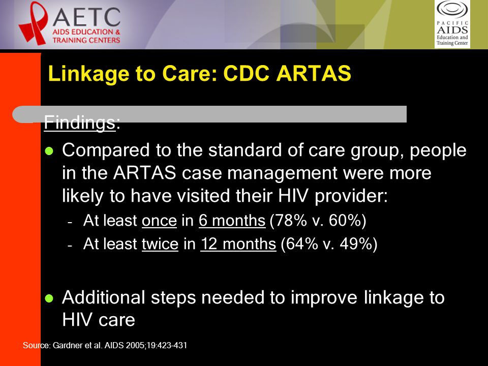 Linkage to Care: CDC ARTAS Findings: Compared to the standard of care group, people in the ARTAS case management were more likely to have visited their HIV provider: – At least once in 6 months (78% v.