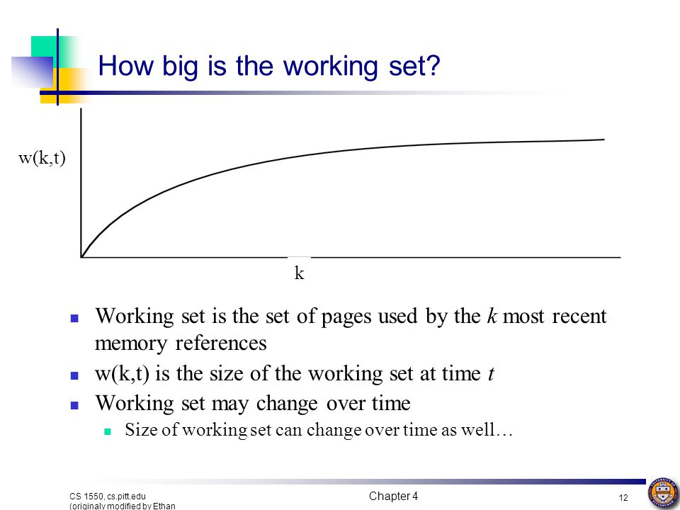 Chapter 4 12 CS 1550, cs.pitt.edu (originaly modified by Ethan L. Miller and Scott A. Brandt) How big is the working set? Working set is the set of pa