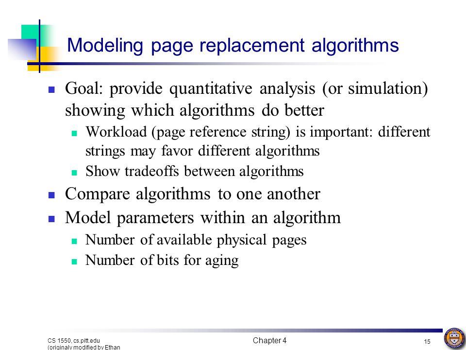 Chapter 4 15 CS 1550, cs.pitt.edu (originaly modified by Ethan L. Miller and Scott A. Brandt) Modeling page replacement algorithms Goal: provide quant
