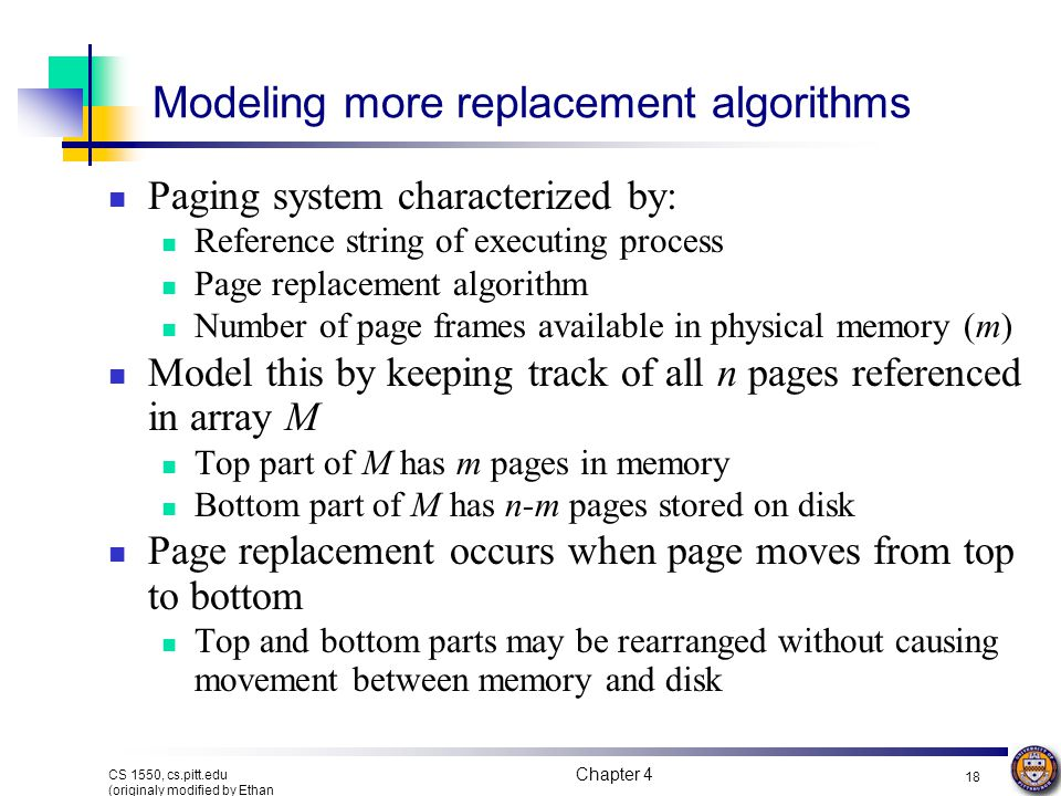 Chapter 4 18 CS 1550, cs.pitt.edu (originaly modified by Ethan L. Miller and Scott A. Brandt) Modeling more replacement algorithms Paging system chara