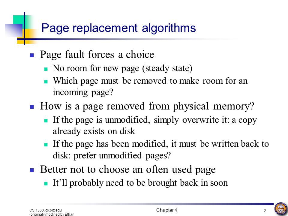 Chapter 4 2 CS 1550, cs.pitt.edu (originaly modified by Ethan L. Miller and Scott A. Brandt) Page replacement algorithms Page fault forces a choice No