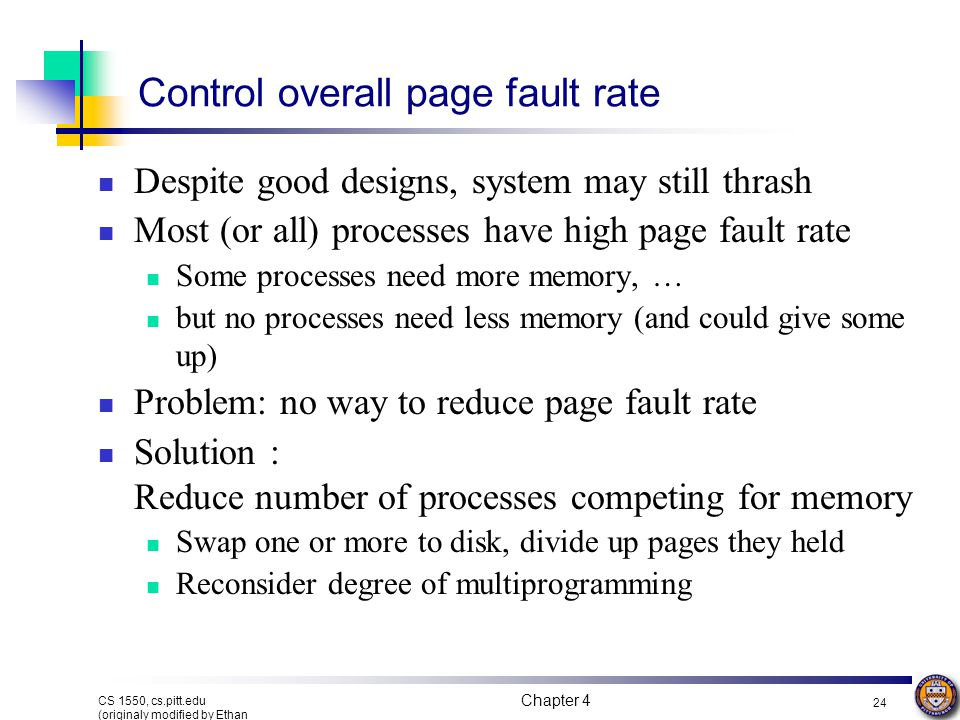 Chapter 4 24 CS 1550, cs.pitt.edu (originaly modified by Ethan L. Miller and Scott A. Brandt) Control overall page fault rate Despite good designs, sy
