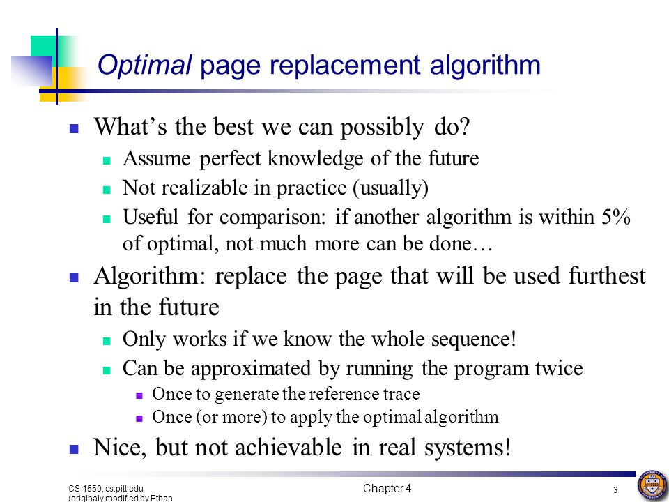 Chapter 4 3 CS 1550, cs.pitt.edu (originaly modified by Ethan L. Miller and Scott A. Brandt) Optimal page replacement algorithm What's the best we can