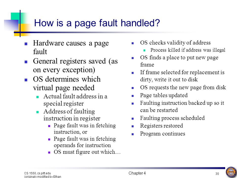 Chapter 4 30 CS 1550, cs.pitt.edu (originaly modified by Ethan L. Miller and Scott A. Brandt) How is a page fault handled? Hardware causes a page faul