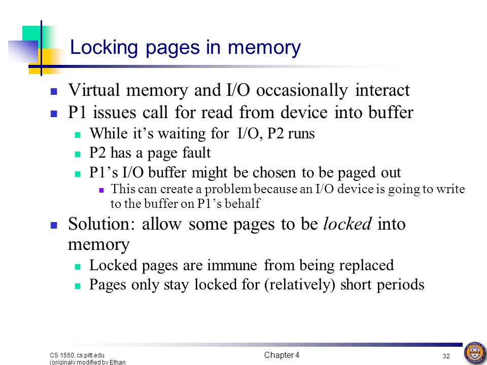 Chapter 4 32 CS 1550, cs.pitt.edu (originaly modified by Ethan L. Miller and Scott A. Brandt) Locking pages in memory Virtual memory and I/O occasiona