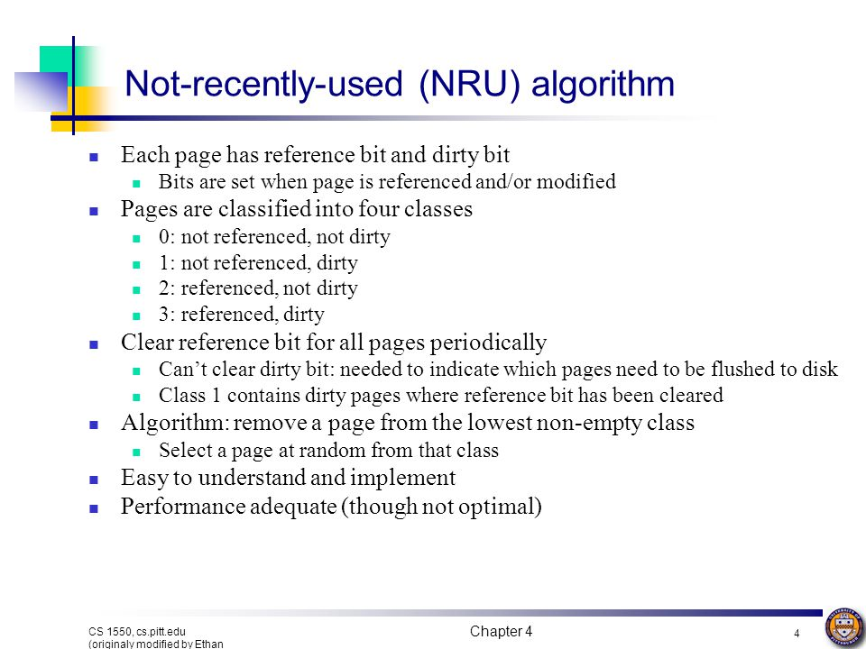 Chapter 4 4 CS 1550, cs.pitt.edu (originaly modified by Ethan L. Miller and Scott A. Brandt) Not-recently-used (NRU) algorithm Each page has reference
