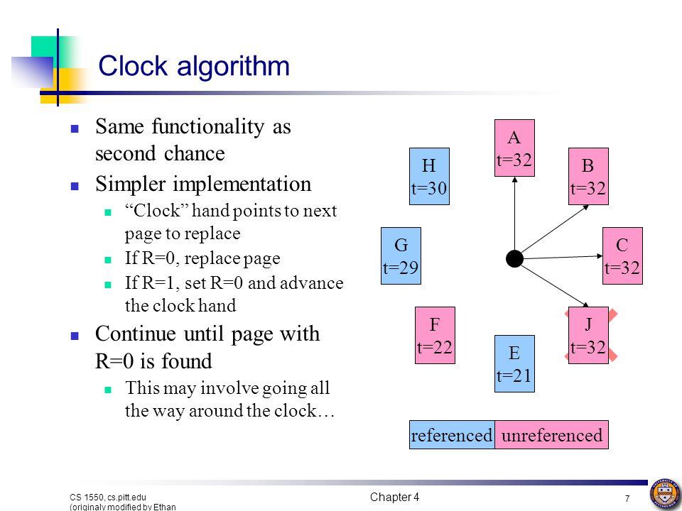 Chapter 4 7 CS 1550, cs.pitt.edu (originaly modified by Ethan L. Miller and Scott A. Brandt) Clock algorithm Same functionality as second chance Simpl