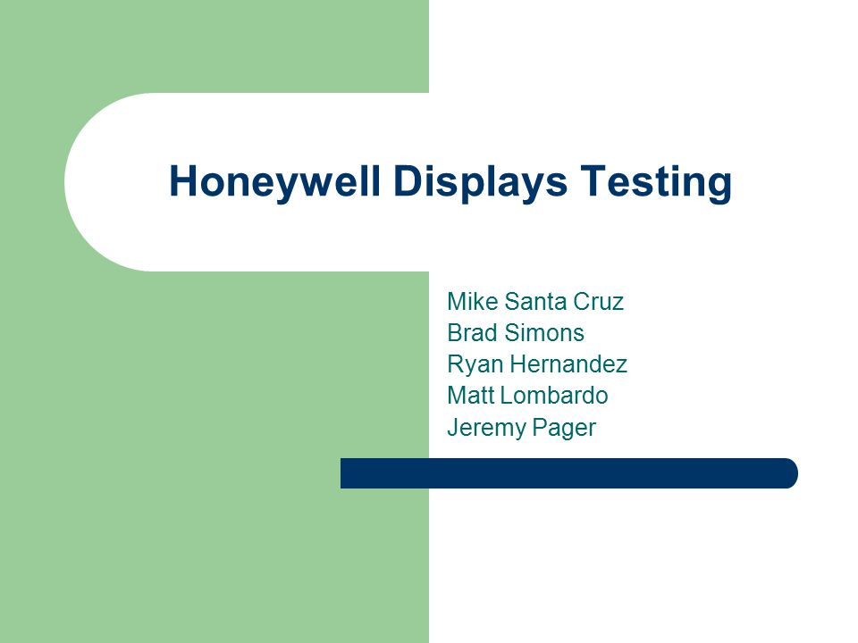 Honeywell Displays Testing Mike Santa Cruz Brad Simons Ryan Hernandez Matt Lombardo Jeremy Pager