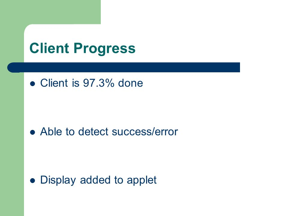 Client Progress Client is 97.3% done Able to detect success/error Display added to applet