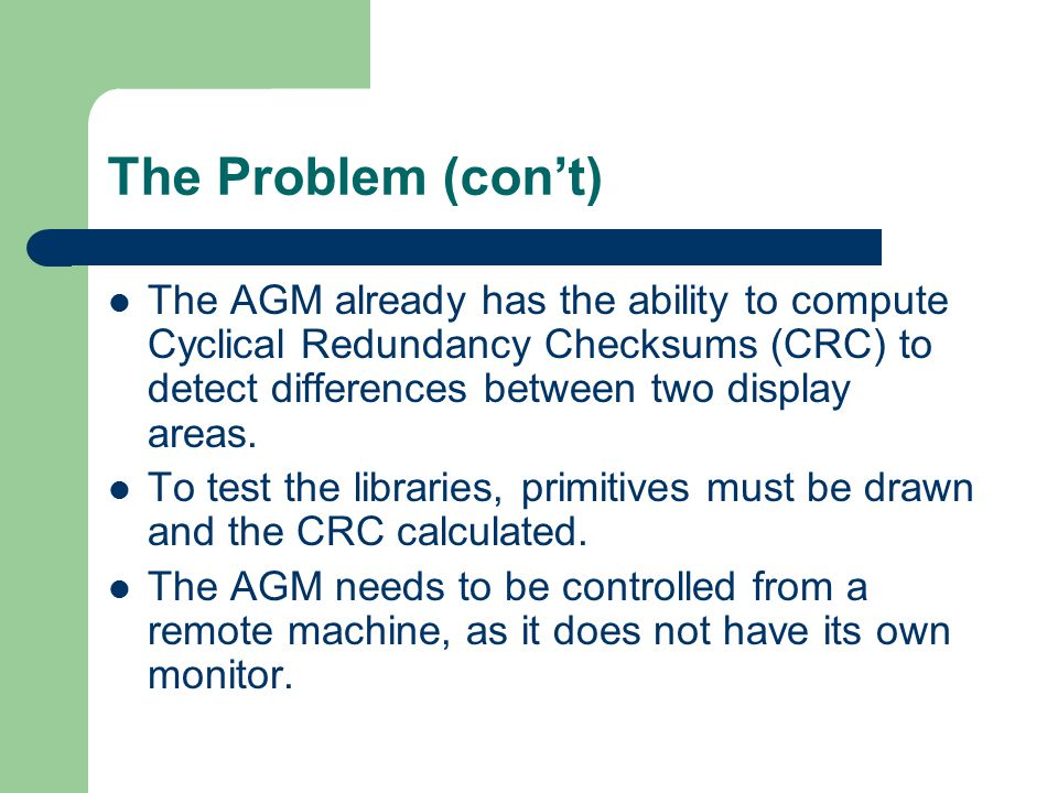 The Problem (con't) The AGM already has the ability to compute Cyclical Redundancy Checksums (CRC) to detect differences between two display areas. To