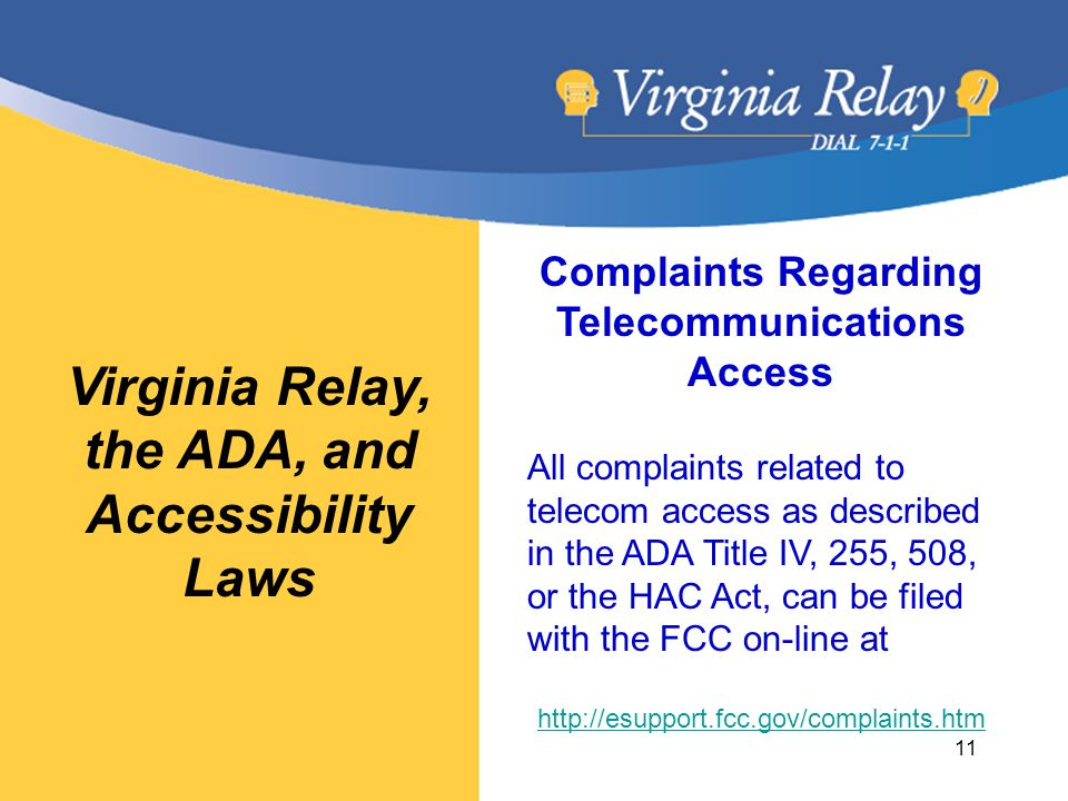 Virginia Relay, the ADA, and Accessibility Laws Complaints Regarding Telecommunications Access All complaints related to telecom access as described in the ADA Title IV, 255, 508, or the HAC Act, can be filed with the FCC on-line at http://esupport.fcc.gov/complaints.htm 11