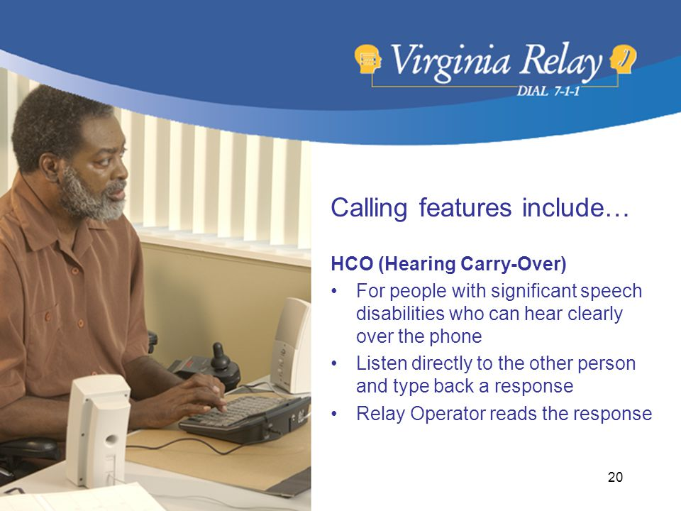 Calling features include… HCO (Hearing Carry-Over) For people with significant speech disabilities who can hear clearly over the phone Listen directly to the other person and type back a response Relay Operator reads the response 20