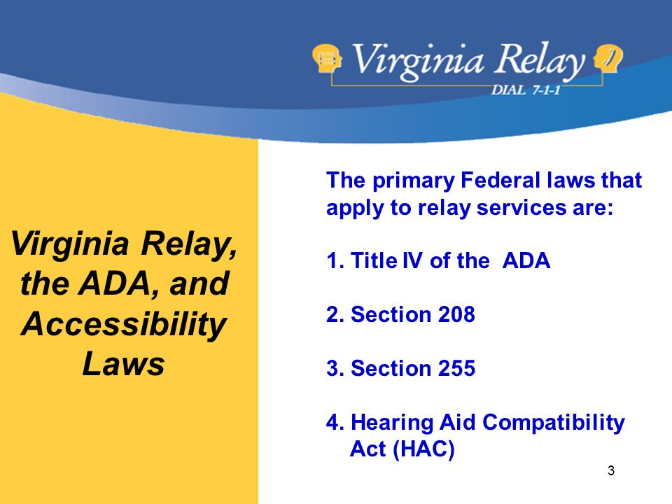 Virginia Relay, the ADA, and Accessibility Laws The primary Federal laws that apply to relay services are: 1.