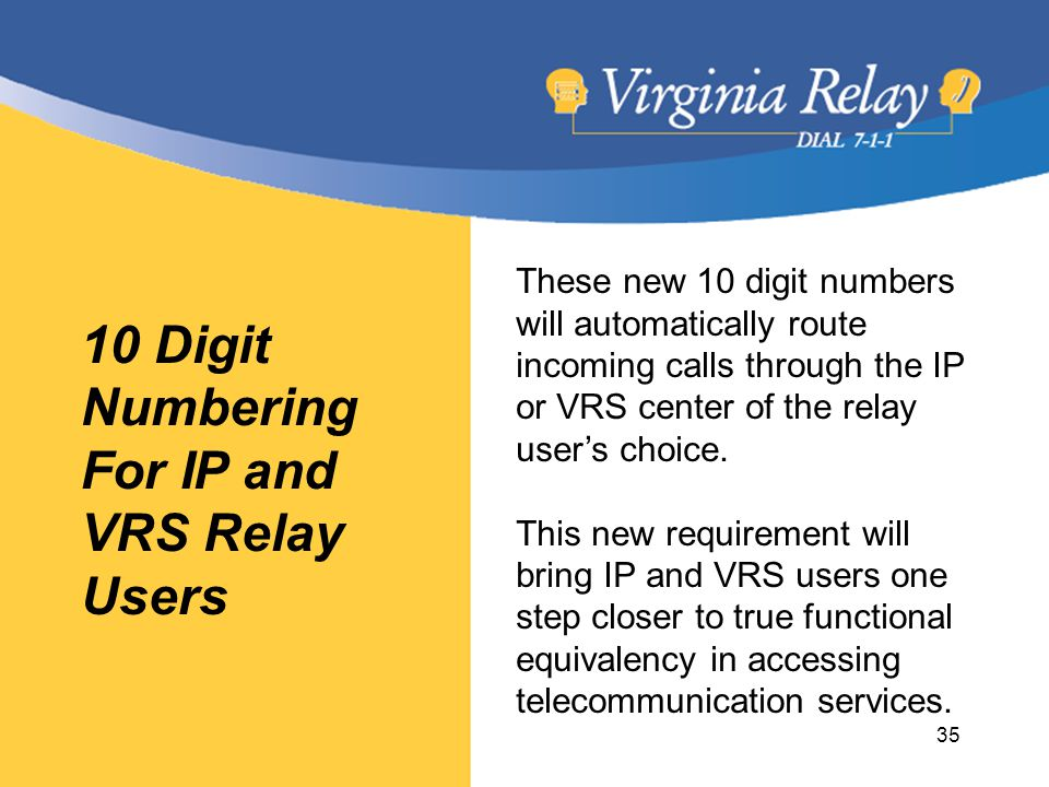 10 Digit Numbering For IP and VRS Relay Users These new 10 digit numbers will automatically route incoming calls through the IP or VRS center of the relay user's choice.