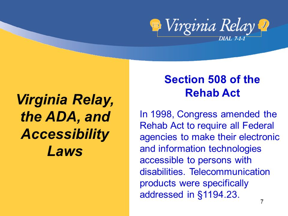 Virginia Relay, the ADA, and Accessibility Laws Section 508 of the Rehab Act In 1998, Congress amended the Rehab Act to require all Federal agencies to make their electronic and information technologies accessible to persons with disabilities.