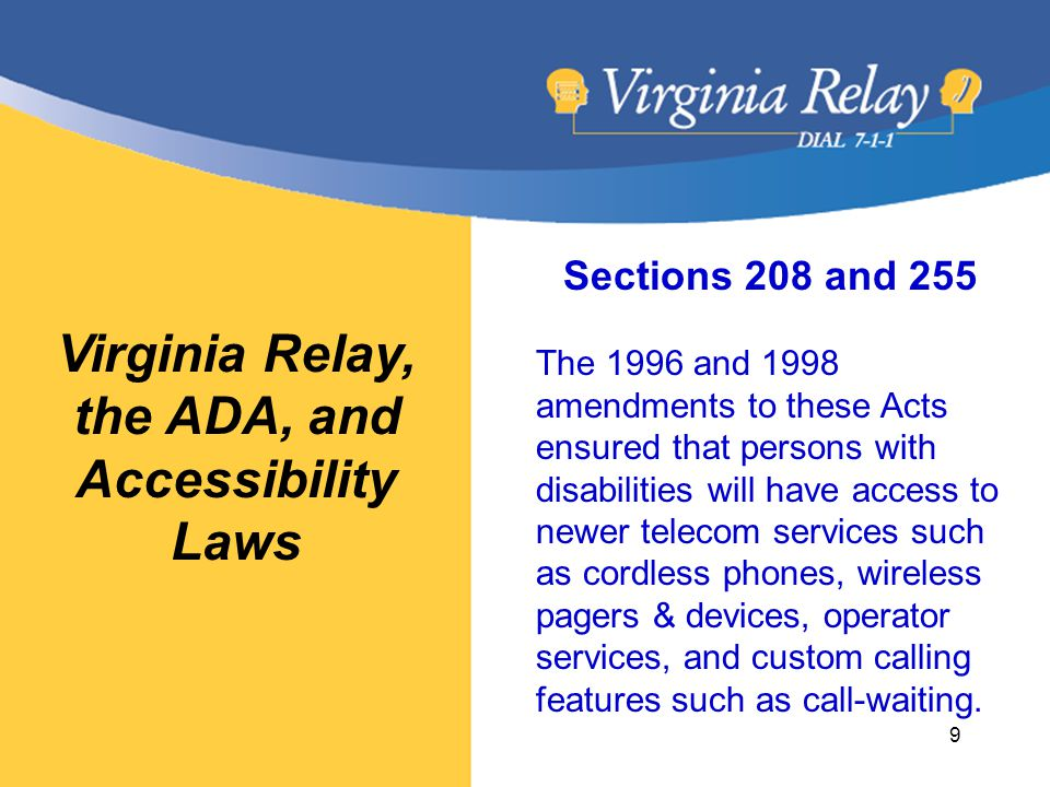 Virginia Relay, the ADA, and Accessibility Laws Sections 208 and 255 The 1996 and 1998 amendments to these Acts ensured that persons with disabilities will have access to newer telecom services such as cordless phones, wireless pagers & devices, operator services, and custom calling features such as call-waiting.