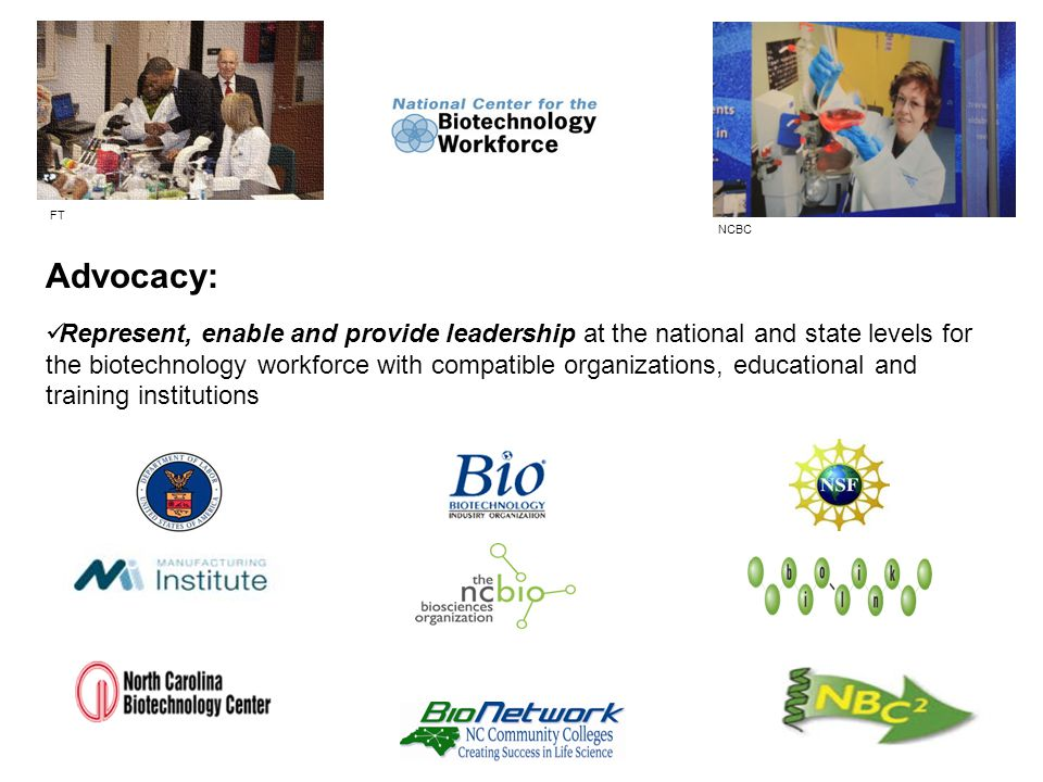 Advocacy: Represent, enable and provide leadership at the national and state levels for the biotechnology workforce with compatible organizations, educational and training institutions NCBC FT
