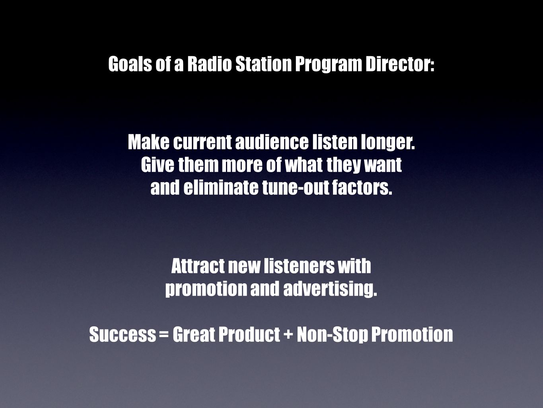 Goals of a Radio Station Program Director: Make current audience listen longer.