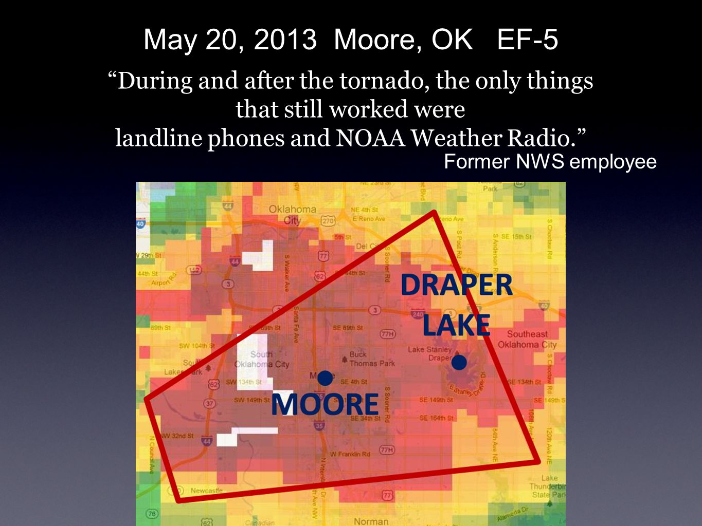 During and after the tornado, the only things that still worked were landline phones and NOAA Weather Radio. May 20, 2013 Moore, OK EF-5 Former NWS employee