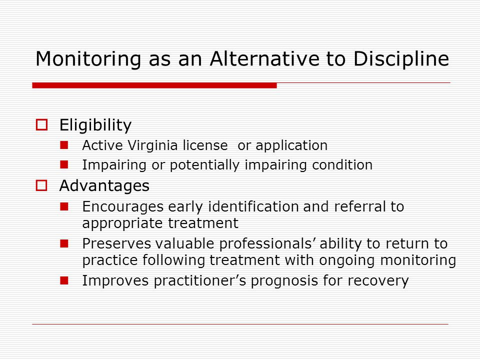 Monitoring as an Alternative to Discipline  Eligibility Active Virginia license or application Impairing or potentially impairing condition  Advantages Encourages early identification and referral to appropriate treatment Preserves valuable professionals' ability to return to practice following treatment with ongoing monitoring Improves practitioner's prognosis for recovery