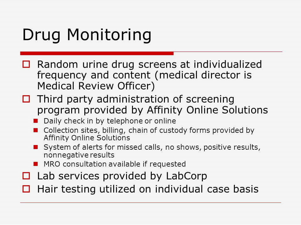 Drug Monitoring  Random urine drug screens at individualized frequency and content (medical director is Medical Review Officer)  Third party administration of screening program provided by Affinity Online Solutions Daily check in by telephone or online Collection sites, billing, chain of custody forms provided by Affinity Online Solutions System of alerts for missed calls, no shows, positive results, nonnegative results MRO consultation available if requested  Lab services provided by LabCorp  Hair testing utilized on individual case basis