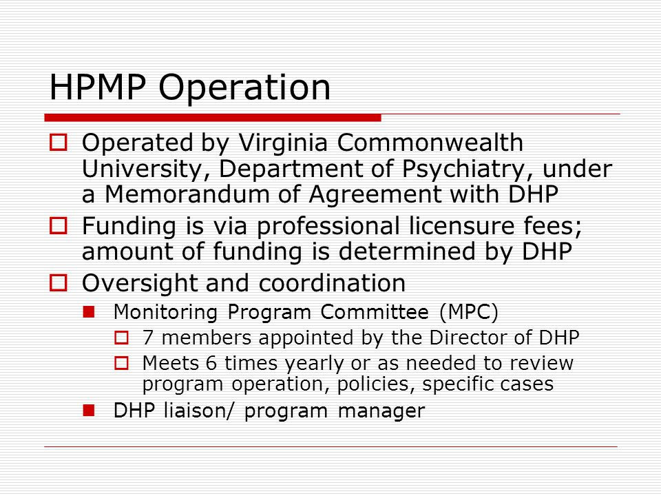 HPMP Operation  Operated by Virginia Commonwealth University, Department of Psychiatry, under a Memorandum of Agreement with DHP  Funding is via professional licensure fees; amount of funding is determined by DHP  Oversight and coordination Monitoring Program Committee (MPC)  7 members appointed by the Director of DHP  Meets 6 times yearly or as needed to review program operation, policies, specific cases DHP liaison/ program manager